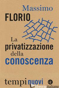 PRIVATIZZAZIONE DELLA CONOSCENZA (LA) - FLORIO MASSIMO