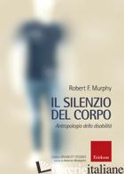 SILENZIO DEL CORPO. ANTROPOLOGIA DELLA DISABILITA' (IL) - MURPHY ROBERT; MEDEGHINI R. (CUR.)