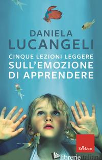 CINQUE LEZIONI LEGGERE SULL'EMOZIONE DI APPRENDERE - LUCANGELI DANIELA