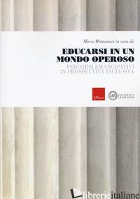 EDUCARSI IN UN MONDO OPEROSO. PERCORSI EMANCIPATIVI IN PROSPETTIVA INCLUSIVA - MONTANARI M. (CUR.)