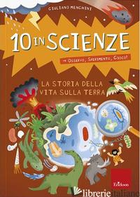 STORIA DELLA VITA SULLA TERRA. 10 IN SCIENZE. OSSERVO, SPERIMENTO, GIOCO! (LA) - MENGHINI GIULIANO