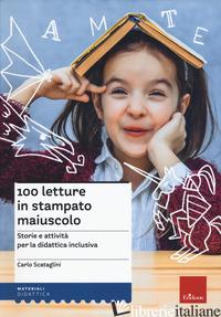 100 LETTURE IN STAMPATO MAIUSCOLO. STORIE E ATTIVITA' PER LA DIDATTICA INCLUSIVA - SCATAGLINI CARLO