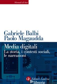 MEDIA DIGITALI. LA STORIA, I CONTESTI SOCIALI, LE NARRAZIONI - BALBI GABRIELE; MAGAUDDA PAOLO
