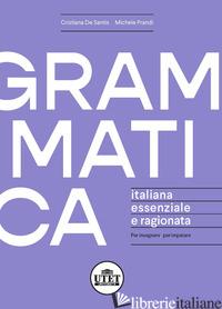 GRAMMATICA ITALIANA ESSENZIALE E RAGIONATA - DE SANTIS CRISTIANA; PRANDI MICHELE