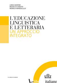 EDUCAZIONE LINGUISTICA E LETTERARIA. UN APPROCCIO INTEGRATO (L') - BARONE LINDA; DI SABATO BRUNA; MANZOLILLO MONICA