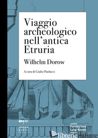 VIAGGIO ARCHEOLOGICO NELL'ANTICA ETRURIA - DOROW WILHELM; PAOLUCCI G. (CUR.)