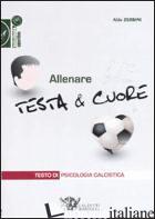 ALLENARE TESTA & CUORE. TESTO DI PSICOLOGIA CALCISTICA - ZERBINI ALDO