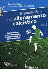 GRANDE LIBRO DELL'ALLENAMENTO CALCISTICO (IL). VOL. 1: LA PREPARAZIONE FISICO-TE - CASTELO JORGE; MATOS LUIS FILIPE