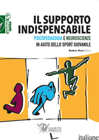 SUPPORTO INDISPENSABILE. PSICOPEDAGOGIA E NEUROSCIENZE IN AIUTO DELLO SPORT GIOV - ROSSI B. (CUR.)