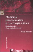 MEDICINA PSICOSOMATICA E PSICOLOGIA CLINICA. MODELLI TEORICI, DIAGNOSI, TRATTAME - PORCELLI PIERO