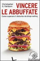 VINCERE LE ABBUFFATE. COME SUPERARE IL DISTURBO DA BINGE EATING - FAIRBURN CHRISTOPHER G.; CLERICI M. (CUR.); DAKANALIS A. (CUR.)