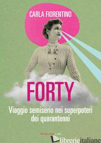 FORTY. VIAGGIO SEMISERIO NEI SUPERPOTERI DEI QUARANTENNI - FIORENTINO CARLA