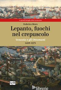 LEPANTO, FUOCHI NEL CREPUSCOLO. VENEZIA E GLI OTTOMANI, 1416-1571 - MORO FEDERICO