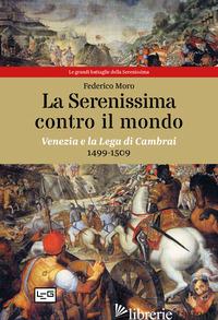 SERENISSIMA CONTRO IL MONDO. VENEZIA E LA LEGA DI CAMBRAI, 1499-1509 (LA) - MORO FEDERICO