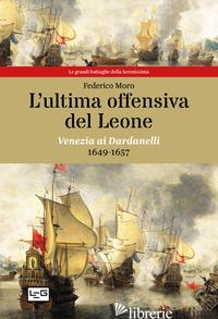 ULTIMA OFFENSIVA DEL LEONE. VENEZIA AI DARDANELLI, 1649-1657 (L') - MORO FEDERICO