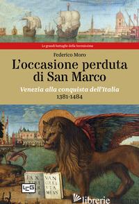 OCCASIONE PERDUTA DI SAN MARCO. VENEZIA ALLA CONQUISTA DELL'ITALIA, 1381-1484 (L - MORO FEDERICO