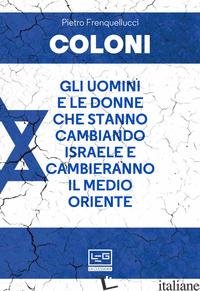 COLONI. GLI UOMINI E LE DONNE CHE STANNO CAMBIANDO ISRAELE E CAMBIERANNO IL MEDI - FRENQUELLUCCI PIETRO