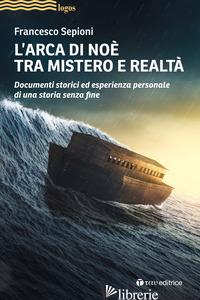 ARCA DI NOE' TRA MISTERO E REALTA'. DOCUMENTI STORICI ED ESPERIENZA PERSONALE DI - SEPIONI FRANCESCO