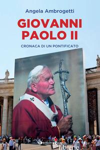GIOVANNI PAOLO II. CRONACA DI UN PONTIFICATO - AMBROGETTI ANGELA