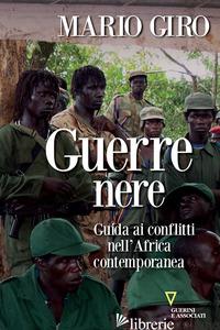 GUERRE NERE. GUIDA AI CONFLITTI NELL'AFRICA CONTEMPORANEA - GIRO MARIO