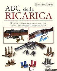 ABC DELLA RICARICA. BOSSOLI, POLVERI, INNESCHI, PROIETTILI. COME TRASFORMARLI IN - SERINO ROBERTO