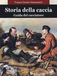 STORIA DELLA CACCIA. GUIDA DEL CACCIATORE - CERONI GIACOMETTI FRANCO