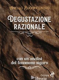 DEGUSTAZIONE RAZIONALE. CON UN'ANALISI DEL FENOMENO SIGARO - BUONINCONTRO ANIELLO