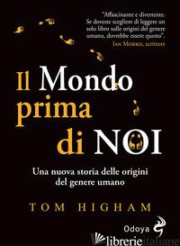 MONDO PRIMA DI NOI. UNA NUOVA STORIA DELLE ORIGINI DEL GENERE UMANO (IL) - HIGHAM TOM