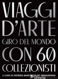 VIAGGI D'ARTE. GIRO DEL MONDO CON 60 COLLEZIONISTI - RE REBAUDENGO P. S. (CUR.)
