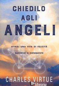 CHIEDILO AGLI ANGELI. ATTRAI UNA VITA DI FELICITA' SUCCESSI E CONQUISTE - VIRTUE CHARLES
