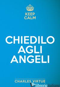 KEEP CALM. CHIEDILO AGLI ANGELI - VIRTUE CHARLES