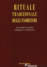 RITUALE TRADIZIONALE DEGLI ESORCISMI. DE EXORCIZANDIS OBSESSIS A DAEMONIO. TESTO - AA.VV.