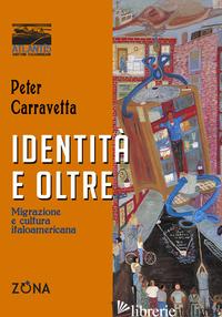 IDENTITA' E OLTRE. MIGRAZIONE E CULTURA ITALOAMERICANA - CARRAVETTA PETER