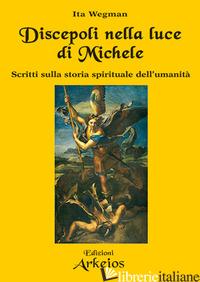 DISCEPOLI NELLA LUCE DI MICHELE. SCRITTI SULLA STORIA SPIRITUALE DELL'UMANITA' - WEGMAN ITA; ROGGERO GIANCARLO