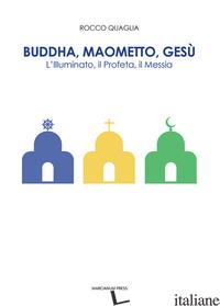 BUDDHA, MAOMETTO, GESU'. L'ILLUMINATO, IL PROFETA, IL MESSIA - QUAGLIA ROCCO