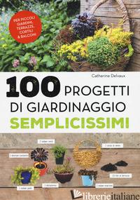 100 PROGETTI DI GIARDINAGGIO SEMPLICISSIMI - DELVAUX CATHERINE