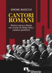 CANTORI ROMANI. MUSICA SACRA A ROMA NEI RICORDI DI OTELLO FELICI, CANTORE PONTIF - BAIOCCHI SIMONE