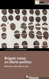 BRIGATE ROSSE: UN DIARIO POLITICO. RIFLESSIONI SULL'ASSALTO AL CIELO - DE BERNARDINIS S. (CUR.)