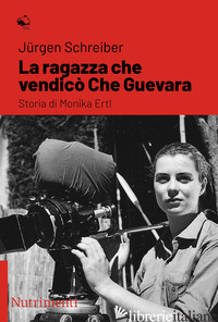 RAGAZZA CHE VENDICO' CHE GUEVARA. STORIA DI MONIKA ERTL (LA) - SCHREIBER JURGEN