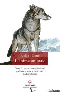 ANIMA ANIMALE. COME IL RAPPORTO CON GLI ANIMALI PUO' TRASFORMARE LE NOSTRE VITE  - LOUV RICHARD