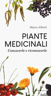 PIANTE MEDICINALI. CONOSCERLE E RICONOSCERLE - ALBERTI MARCO