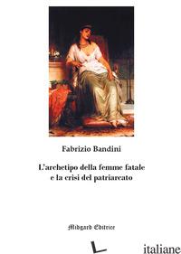 ARCHETIPO DELLA FEMME FATALE E LA CRISI DEL PATRIARCATO. NUOVA EDIZ. (L') - BANDINI FABRIZIO