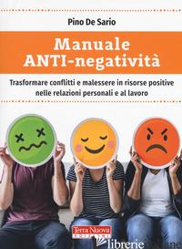 MANUALE ANTI-NEGATIVITA'. TRASFORMARE CONFLITTI E MALESSERE IN RISORSE POSITIVE  - DE SARIO PINO