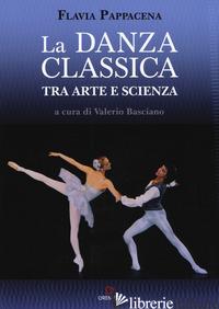DANZA CLASSICA TRA ARTE E SCIENZA. NUOVA EDIZ. CON ESPANSIONE ONLINE (LA) - PAPPACENA FLAVIA; BASCIANO V. (CUR.)