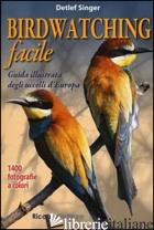 BIRDWATCHING FACILE. GUIDA ILLUSTRATA DEGLI UCCELLI D'EUROPA. EDIZ. ILLUSTRATA - SINGER DETLER