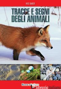 TRACCE E SEGNI DEGLI ANIMALI. EDIZ. ILLUSTRATA - BAKER NICK