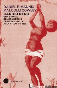 CARICO NERO. UNA STORIA DEL COMMERCIO DEGLI SCHIAVI IN ATLANTICO. 1518-1865 - MANNIX DANIEL P.; COWLEY MALCOM