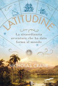 LATITUDINE. LA STRAORDINARIA AVVENTURA CHE HA DATO FORMA AL MONDO - CRANE NICHOLAS