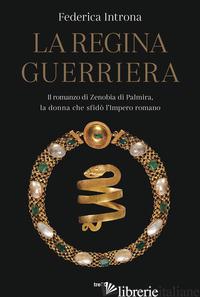 REGINA GUERRIERA. IL ROMANZO DI ZENOBIA DI PALMIRA, LA DONNA CHE SFIDO' L'IMPERO - INTRONA FEDERICA