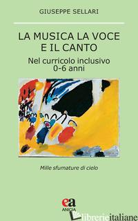 MUSICA LA VOCE E IL CANTO. NEL CURRICULO INCLUSIVO 0-6 ANNI (LA) - SELLARI GIUSEPPE